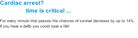 Cardiac arrest?                   time is critical ... For every minute that passes the chances of survival decrease by up to 14%.  If you have a defib you could save a life!